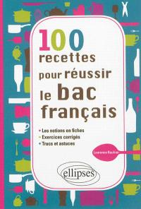 100 recettes pour réussir le bac français : les notions en fiches, exercices corrigés, trucs et astuces