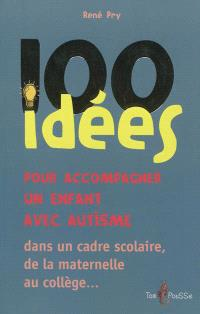 100 idées pour accompagner un enfant avec autisme : dans le cadre scolaire, de la maternelle au collège...