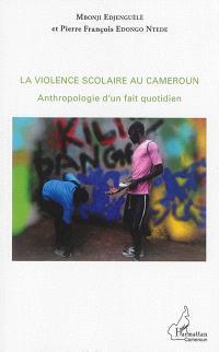 La violence scolaire au Cameroun : anthropologie d'un fait quotidien