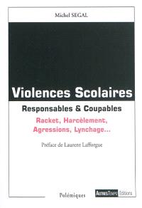 Violences scolaires : responsables & coupables : racket, harcèlement, agressions, lynchage...