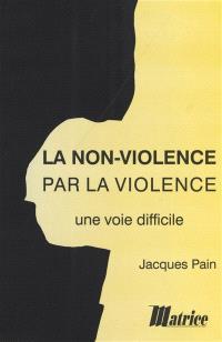 La non-violence par la violence : une voie difficile