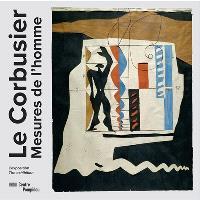 Le Corbusier : mesures de l'homme : l'exposition = Le Corbusier : measures of man : the exhibition