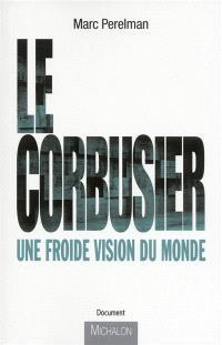 Le Corbusier : une froide vision du monde : essai