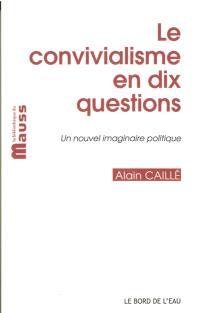 Le convivialisme en dix questions : un nouvel imaginaire politique; Suivi de Il sera une fois... le désir convivial