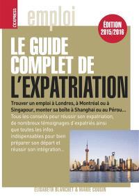 Le guide complet de l'expatriation : trouver un emploi à Londres, à Montréal ou à Singapour, monter sa boîte à Shanghai ou au Pérou...