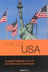 Vivre les USA : le guide pratique de la vie aux Etats-Unis d'Amérique