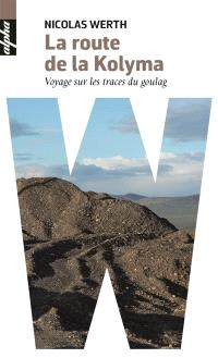 La route de la Kolyma : voyage sur les traces du goulag