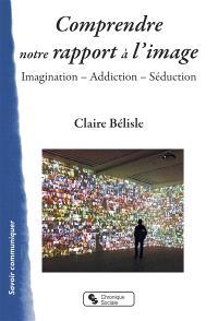 Comprendre notre rapport à l'image : imagination, addiction, séduction