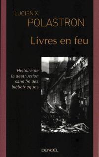 Livres en feu : histoire de la destruction sans fin des bibliothèques