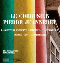 Le Corbusier, Pierre Jeanneret, l'aventure indienne : design, architecture