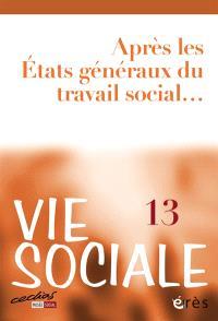 Vie sociale. n° 13, Après les Etats généraux du travail social...