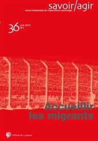 Savoir, agir. n° 36, Accueillir les migrants