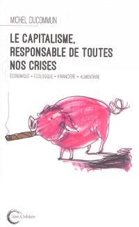 Le capitalisme, responsable de toutes nos crises : économique, écologique, financière, alimentaire