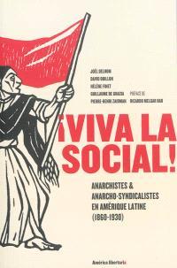 Viva la social ! : anarchistes & anarcho-syndicalistes en Amérique latine, 1860-1930