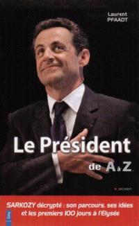 Le président de A à Z : Sarkozy, son parcours, ses idées et ses premiers 100 jours à l'Elysée