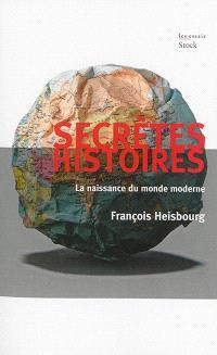 Secrètes histoires : la naissance du monde moderne