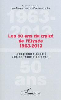 Les 50 ans du traité de l'Elysée, 1963-2013 : le couple franco-allemand dans la construction européenne