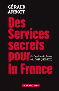 Des services secrets pour la France : du Dépôt de la guerre à la DGSE, 1856-2013