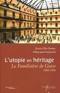 L'utopie en héritage : le Familistère de Guise, 1888-1968