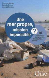Une mer propre, mission impossible ? : 70 clés pour comprendre les déchets en mer