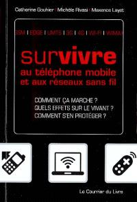 Survivre au téléphone mobile et aux réseaux sans-fil : comment ça marche ?, quels effets sur le vivant ?, comment s'en protéger ? : GSM, EDGE, 3G...