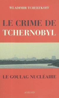 Le crime de Tchernobyl : le goulag nucléaire