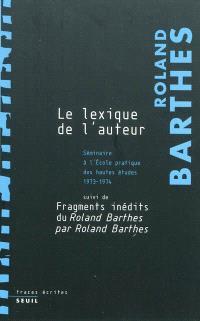 Les cours et les séminaires de Roland Barthes, Le lexique de l'auteur : séminaire de l'École pratique des hautes études : 1973-1974; Suivi de Fragments inédits du Roland Barthes par Roland Barthes