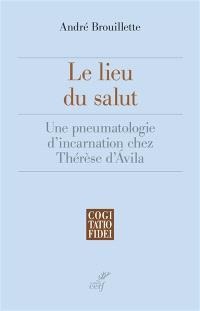 Le lieu du salut : une pneumatologie d'incarnation chez Thérèse d'Avila