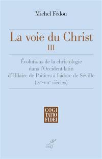 La voie du Christ. Volume 3, Evolutions de la christologie dans l'Occident latin d'Hilaire de Poitiers à Isidore de Séville (IVe-VIIe siècle)