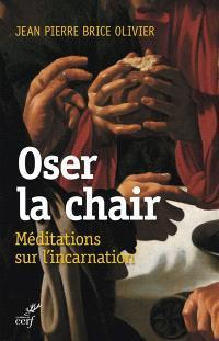 Oser la chair : méditations sur l'Incarnation
