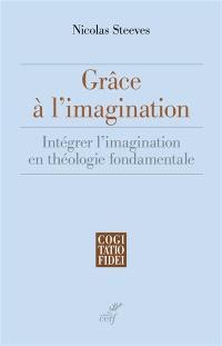 Grâce à l'imagination : intégrer l'imagination en théologie fondamentale