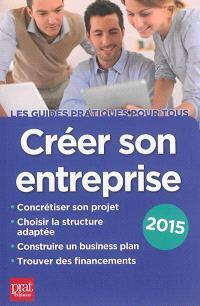 Créer son entreprise : concrétiser son projet, choisir la structure adaptée, construire un business plan, trouver des financements : 2015