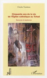 Cinquante ans de la vie de l'Eglise catholique au Tchad : épreuves et espérance
