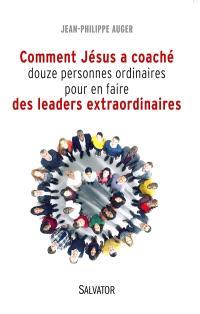 Comment Jésus a coaché douze personnes ordinaires pour en faire des leaders extraordinaires