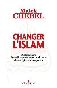 Changer l'islam : dictionnaire des réformateurs musulmans des origines à nos jours