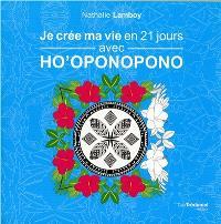 Je crée ma vie en 21 jours avec ho'oponopono : carnet de gratitude et mandalas à colorier
