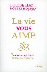 La vie vous aime : 7 exercices spirituels pour aimer la vie
