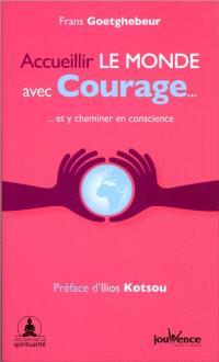 Accueillir le monde avec courage... : et y cheminer en conscience