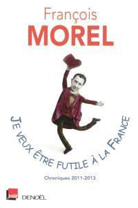 Je veux être futile à la France : chroniques 2011-2013