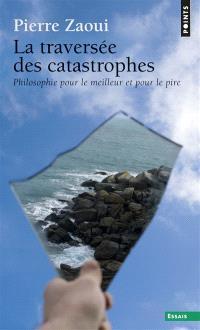 La traversée des catastrophes : philosophie pour le meilleur et pour le pire