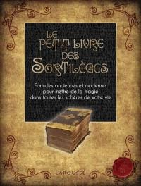 Le petit livre des sortilèges : formules anciennes et modernes pour mettre de la magie dans toutes les sphères de votre vie