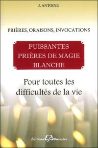 Puissantes prières de magie blanche : prières, oraisons, invocations : pour toutes les difficultés de la vie