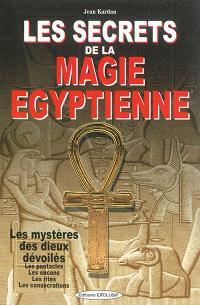 Les secrets de la magie égyptienne : les mystères des dieux dévoilés, les pentacles, les encens, les rites, les consécrations