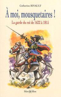 A moi, mousquetaires ! : la garde du roi de 1622 à 1815