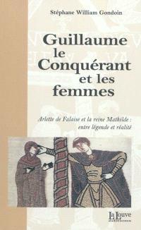 Guillaume le Conquérant et les femmes : Arlette de Falaise et la reine Mathilde : entre légende et réalité