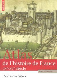 Atlas de l'histoire de France. Volume 1, La France médiévale : IX-XVe siècle