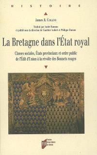 La Bretagne dans l'Etat royal : classes sociales, Etats provinciaux et ordre public de l'édit d'Union à la révolte des Bonnets rouges