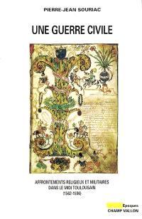 Une guerre civile : affrontements religieux et militaires dans le Midi toulousain, 1562-1596