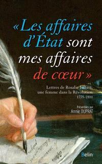 Les affaires d'Etat sont mes affaires de coeur : lettres de Rosalie Jullien, une femme dans la Révolution : 1775-1810