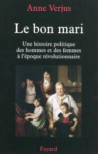 Le bon mari : une histoire politique des hommes et des femmes à l'époque révolutionnaire